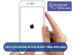cach-sua-iphone-6s-plus-bi-mat-tieng-khong-phai-ai-cung-biet