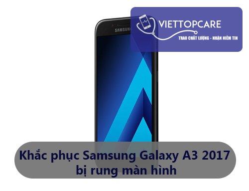 Khắc phục Samsung Galaxy A3 2017 bị rung màn hình nhanh chóng