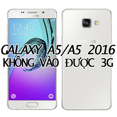 Khắc phục Samsung Galaxy A5/ A5 2016 không vào được 3G nhanh chóng