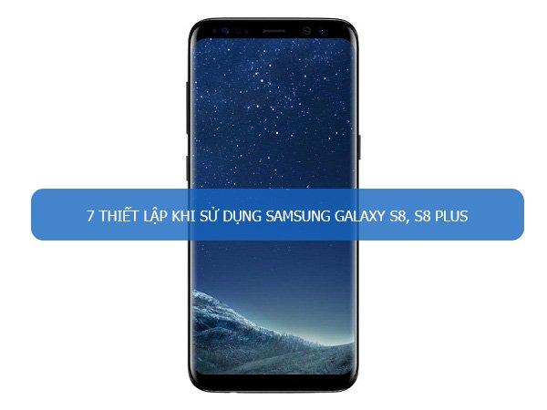 Nhất định phải biết 7 thiết lập khi sử dụng Samsung Galaxy S8, S8 Plus